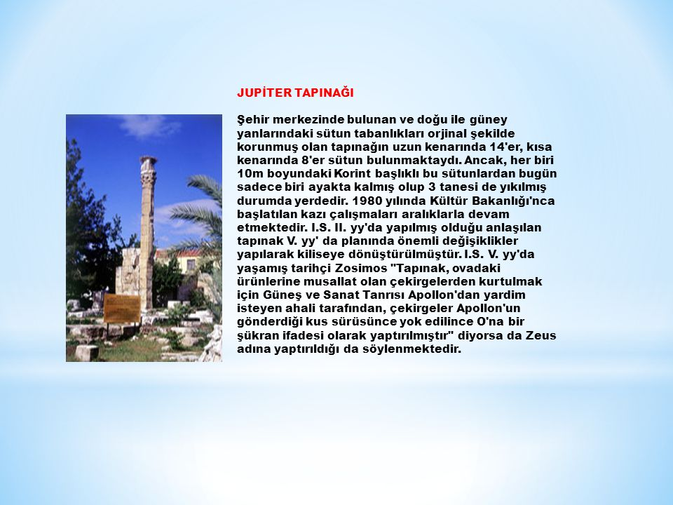 JUPİTER TAPINAĞI Şehir merkezinde bulunan ve doğu ile güney yanlarındaki sütun tabanlıkları orjinal şekilde korunmuş olan tapınağın uzun kenarında 14 er, kısa kenarında 8 er sütun bulunmaktaydı.