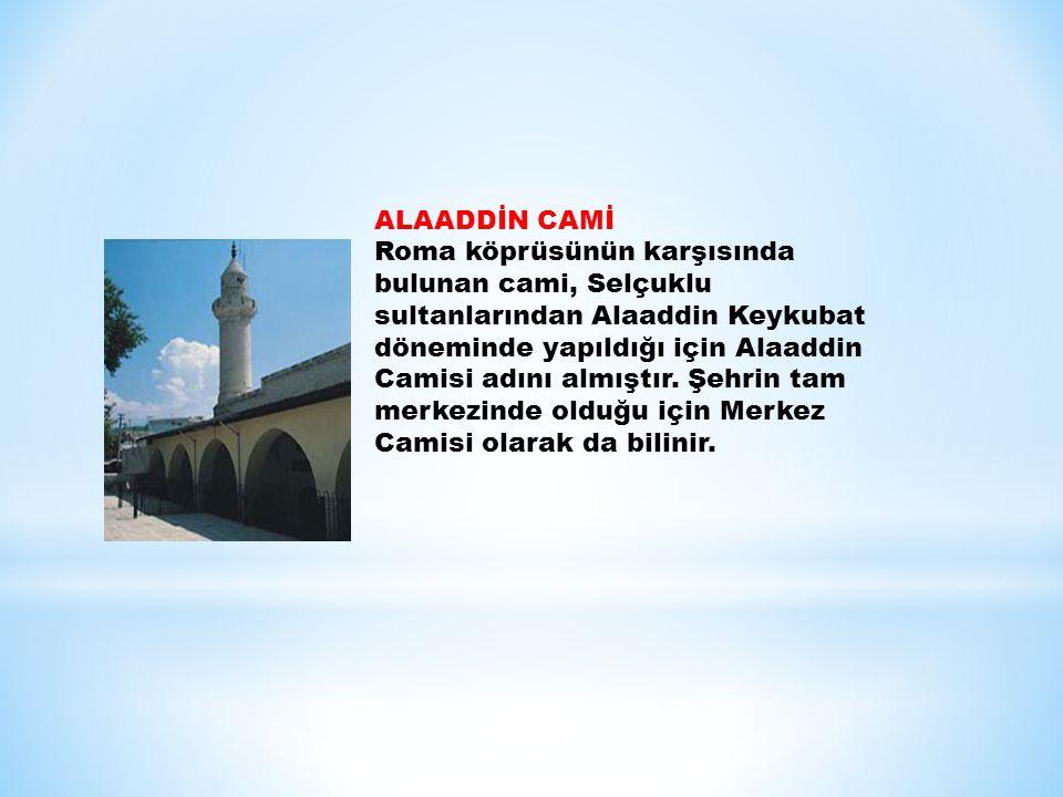 ALAADDİN CAMİ Roma köprüsünün karşısında bulunan cami, Selçuklu sultanlarından Alaaddin Keykubat döneminde yapıldığı için Alaaddin Camisi adını almıştır.