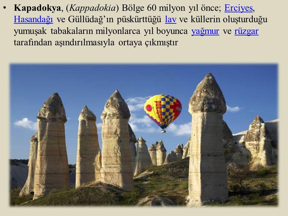 Kapadokya, (Kappadokia) Bölge 60 milyon yıl önce; Erciyes, Hasandağı ve Güllüdağ'ın püskürttüğü lav ve küllerin oluşturduğu yumuşak tabakaların milyonlarca yıl boyunca yağmur ve rüzgar tarafından aşındırılmasıyla ortaya çıkmıştır