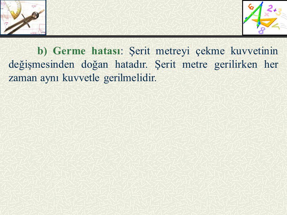 b) Germe hatası: Şerit metreyi çekme kuvvetinin değişmesinden doğan hatadır.