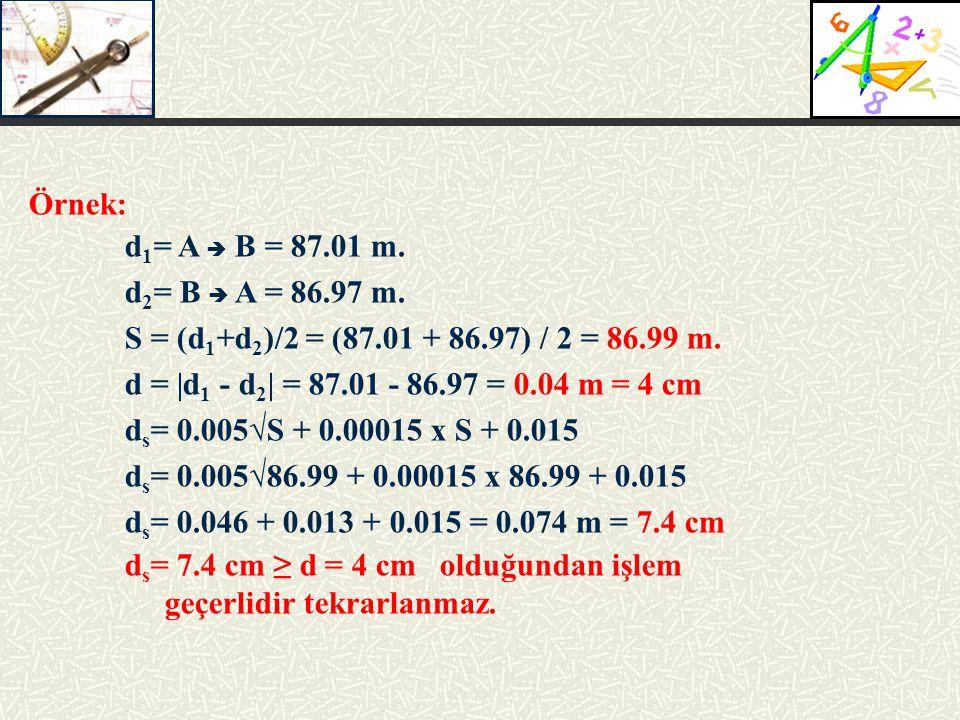 Örnek: d1= A  B = 87.01 m. d2= B  A = 86.97 m. S = (d1+d2)/2 = (87.01 + 86.97) / 2 = 86.99 m. d = |d1 - d2| = 87.01 - 86.97 = 0.04 m = 4 cm.