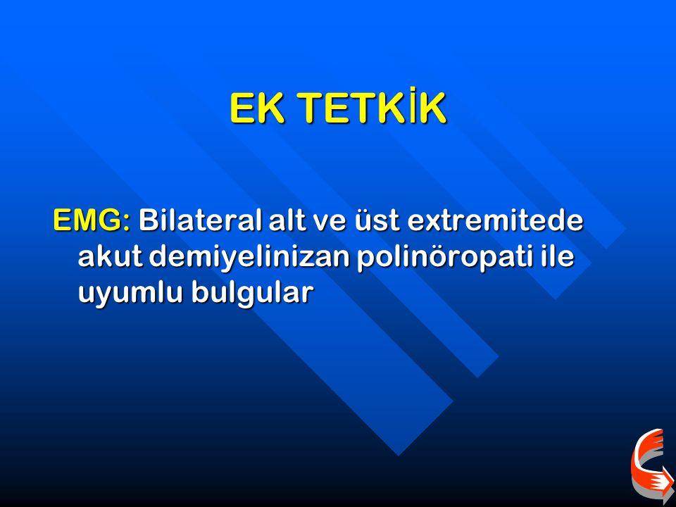 EK TETKİK EMG: Bilateral alt ve üst extremitede akut demiyelinizan polinöropati ile uyumlu bulgular
