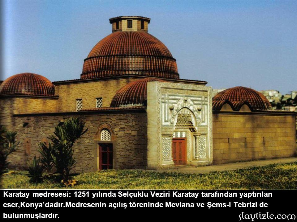 Karatay medresesi: 1251 yılında Selçuklu Veziri Karatay tarafından yaptırılan eser,Konya'dadır.Medresenin açılış töreninde Mevlana ve Şems-i Tebrizi de bulunmuşlardır.