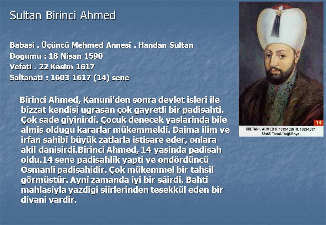 Sultan Birinci Ahmed Babasi . Üçüncü Mehmed Annesi . Handan Sultan. Dogumu : 18 Nisan 1590. Vefati . 22 Kasim 1617.