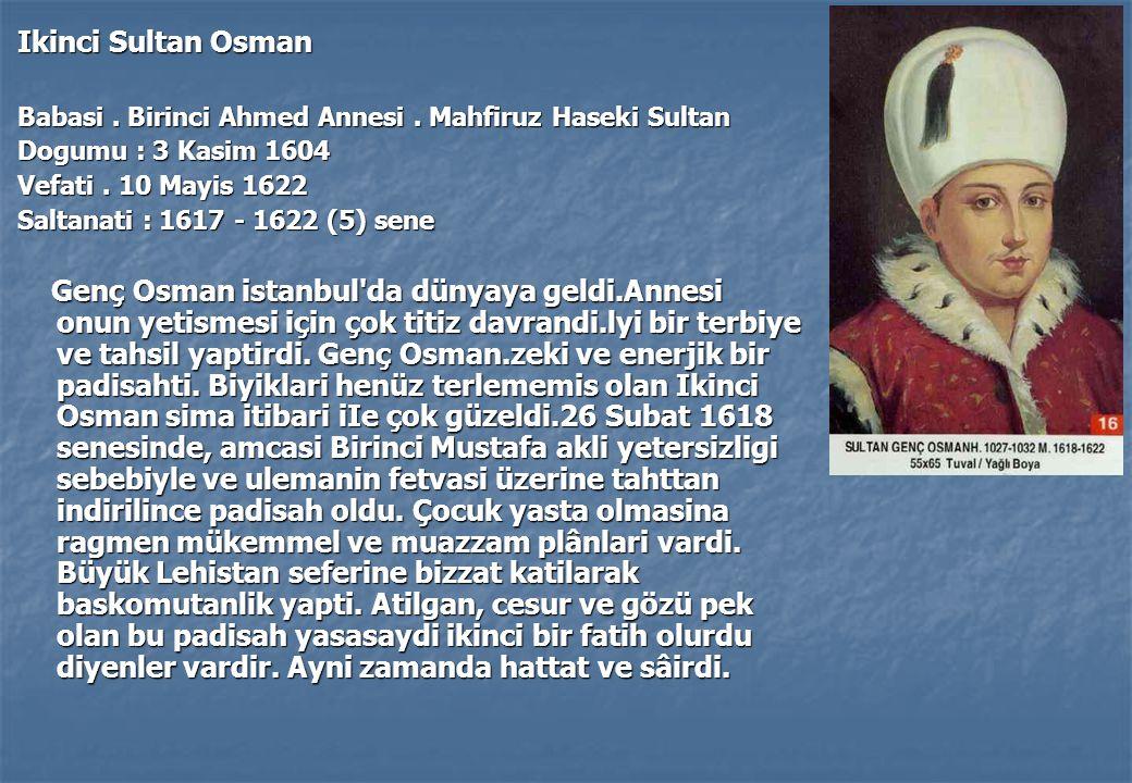 Ikinci Sultan Osman Babasi . Birinci Ahmed Annesi . Mahfiruz Haseki Sultan. Dogumu : 3 Kasim 1604.