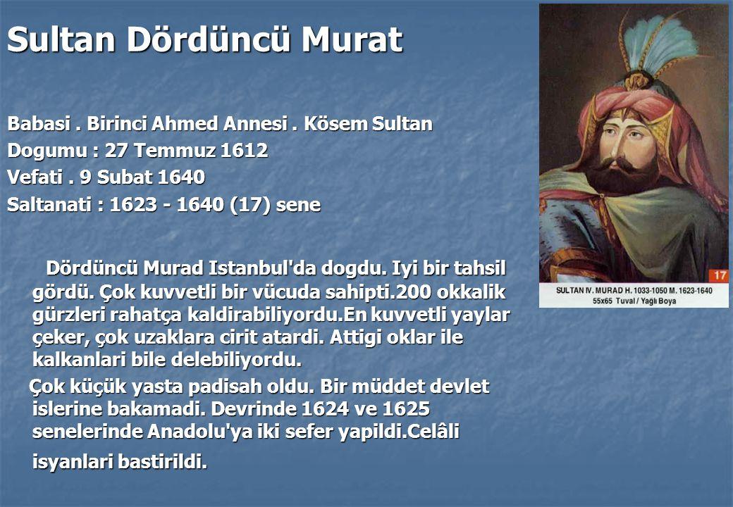Sultan Dördüncü Murat Babasi . Birinci Ahmed Annesi . Kösem Sultan. Dogumu : 27 Temmuz 1612. Vefati . 9 Subat 1640.