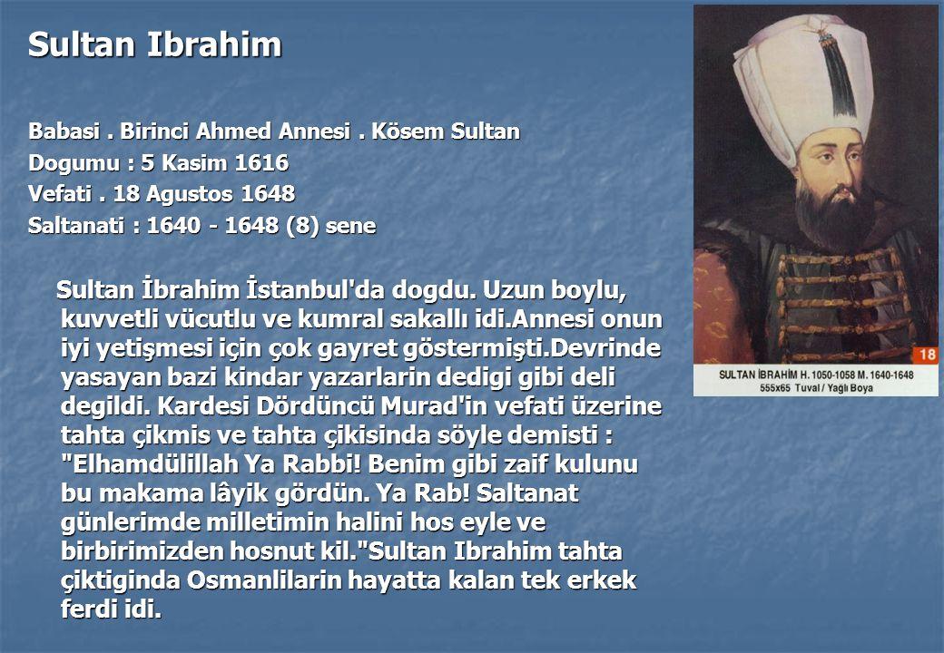 Sultan Ibrahim Babasi . Birinci Ahmed Annesi . Kösem Sultan. Dogumu : 5 Kasim 1616. Vefati . 18 Agustos 1648.