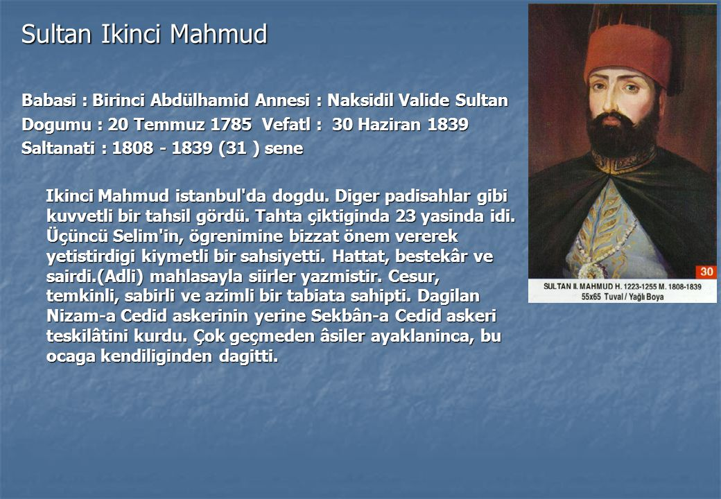 Sultan Ikinci Mahmud Babasi : Birinci Abdülhamid Annesi : Naksidil Valide Sultan. Dogumu : 20 Temmuz 1785 Vefatl : 30 Haziran 1839.