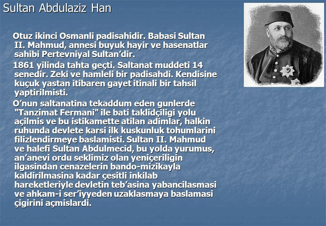 Sultan Abdulaziz Han Otuz ikinci Osmanli padisahidir. Babasi Sultan II. Mahmud, annesi buyuk hayir ve hasenatlar sahibi Pertevniyal Sultan'dir.