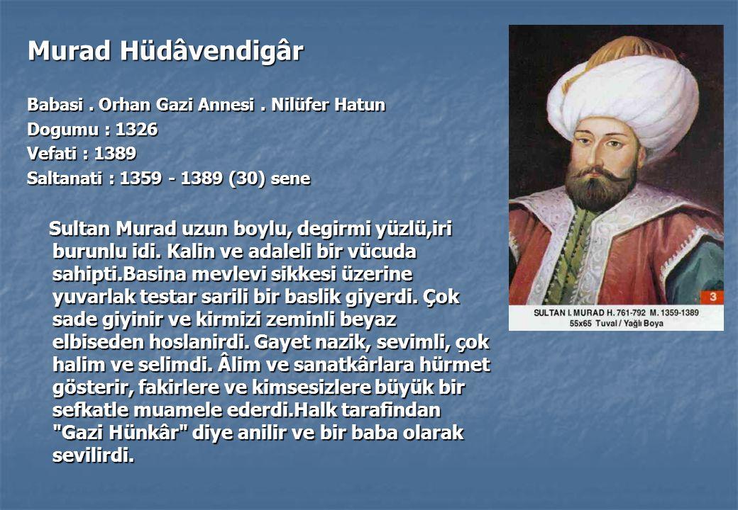Murad Hüdâvendigâr Babasi . Orhan Gazi Annesi . Nilüfer Hatun. Dogumu : 1326. Vefati : 1389. Saltanati : 1359 - 1389 (30) sene.