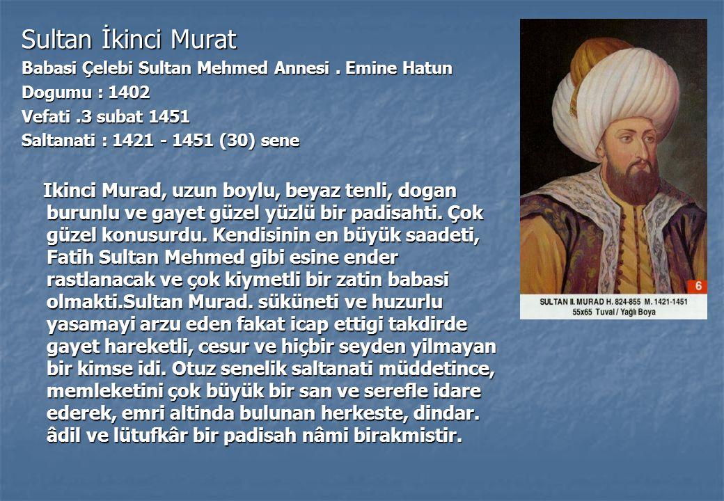 Sultan İkinci Murat Babasi Çelebi Sultan Mehmed Annesi . Emine Hatun. Dogumu : 1402. Vefati .3 subat 1451.