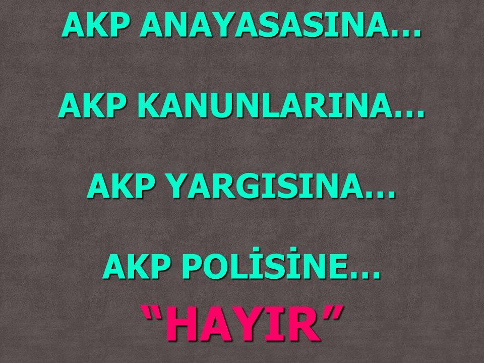 AKP ANAYASASINA… AKP KANUNLARINA… AKP YARGISINA… AKP POLİSİNE… HAYIR