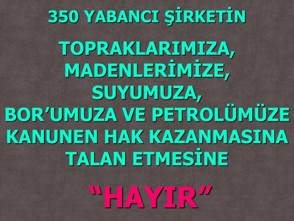HAYIR TOPRAKLARIMIZA, MADENLERİMİZE, SUYUMUZA,