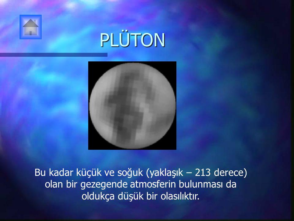 PLÜTON Bu kadar küçük ve soğuk (yaklaşık – 213 derece) olan bir gezegende atmosferin bulunması da oldukça düşük bir olasılıktır.