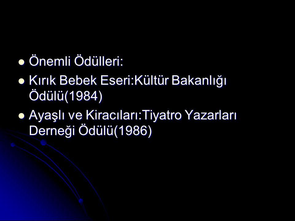Önemli Ödülleri: Kırık Bebek Eseri:Kültür Bakanlığı Ödülü(1984) Ayaşlı ve Kiracıları:Tiyatro Yazarları Derneği Ödülü(1986)