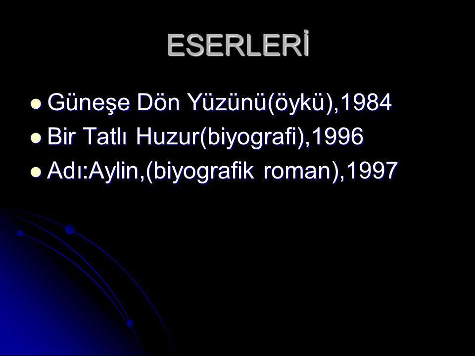 ESERLERİ Güneşe Dön Yüzünü(öykü),1984 Bir Tatlı Huzur(biyografi),1996