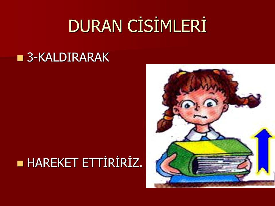 DURAN CİSİMLERİ 3-KALDIRARAK HAREKET ETTİRİRİZ.