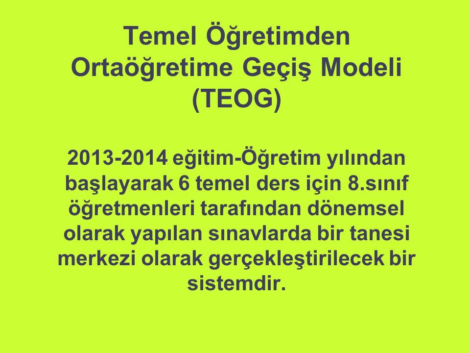 Temel Öğretimden Ortaöğretime Geçiş Modeli (TEOG) 2013-2014 eğitim-Öğretim yılından başlayarak 6 temel ders için 8.sınıf öğretmenleri tarafından dönemsel olarak yapılan sınavlarda bir tanesi merkezi olarak gerçekleştirilecek bir sistemdir.