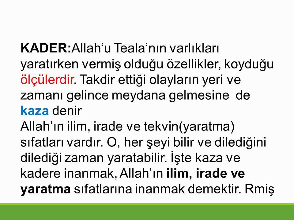 KADER:Allah'u Teala'nın varlıkları yaratırken vermiş olduğu özellikler, koyduğu ölçülerdir. Takdir ettiği olayların yeri ve zamanı gelince meydana gelmesine de kaza denir