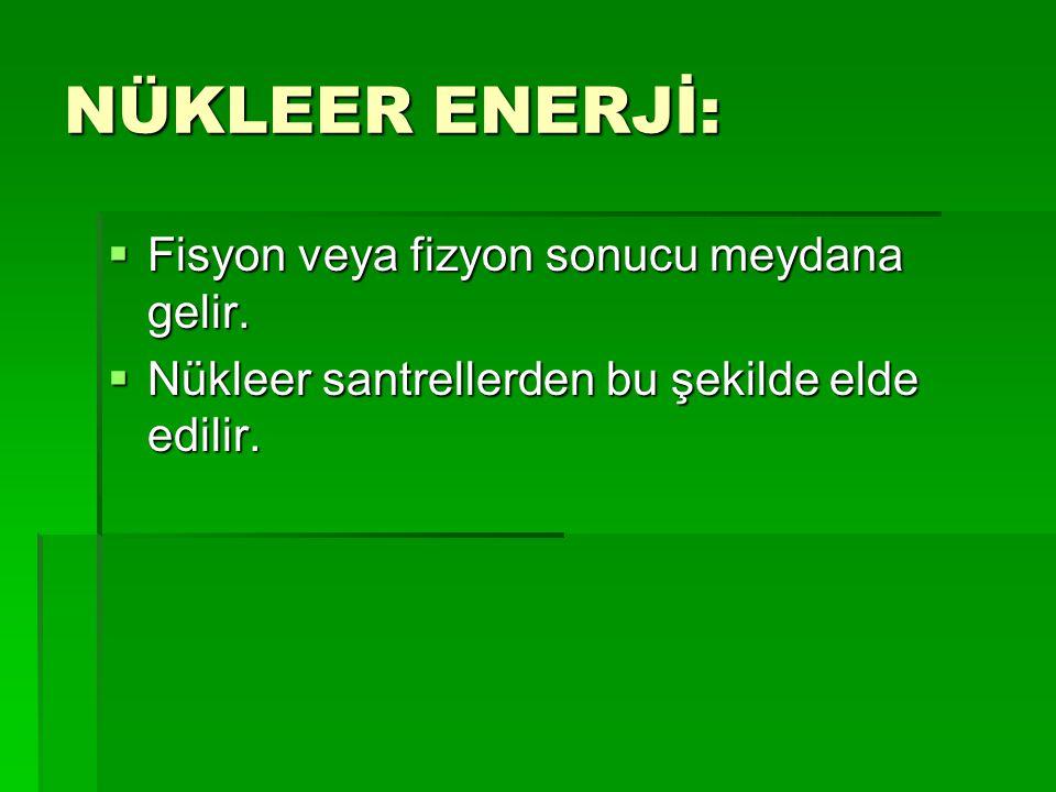 NÜKLEER ENERJİ: Fisyon veya fizyon sonucu meydana gelir.