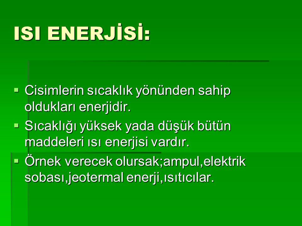 ISI ENERJİSİ: Cisimlerin sıcaklık yönünden sahip oldukları enerjidir.