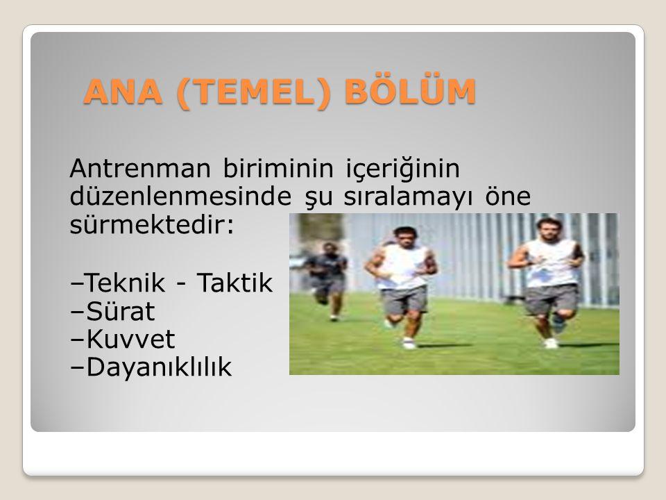ANA (TEMEL) BÖLÜM Antrenman biriminin içeriğinin düzenlenmesinde şu sıralamayı öne sürmektedir: –Teknik - Taktik –Sürat –Kuvvet –Dayanıklılık