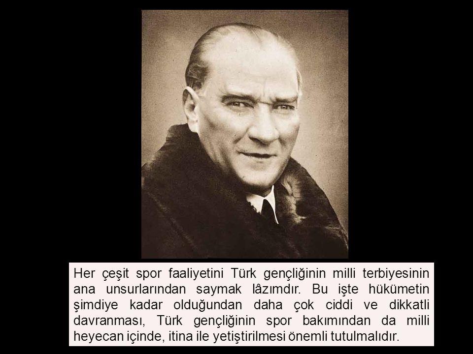 Her çeşit spor faaliyetini Türk gençliğinin milli terbiyesinin ana unsurlarından saymak lâzımdır.