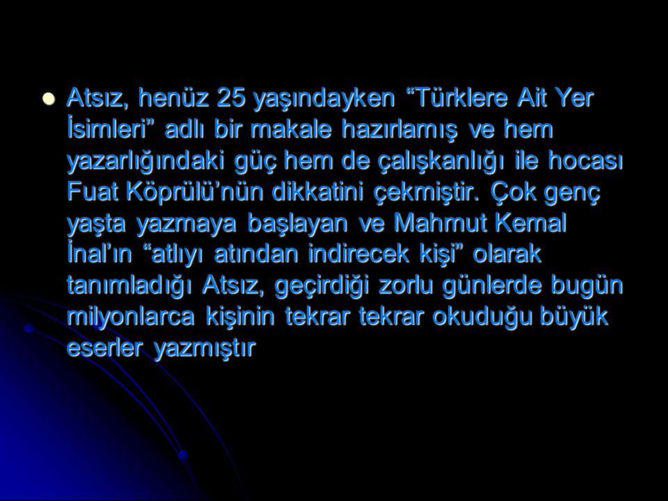 Atsız, henüz 25 yaşındayken Türklere Ait Yer İsimleri adlı bir makale hazırlamış ve hem yazarlığındaki güç hem de çalışkanlığı ile hocası Fuat Köprülü'nün dikkatini çekmiştir.