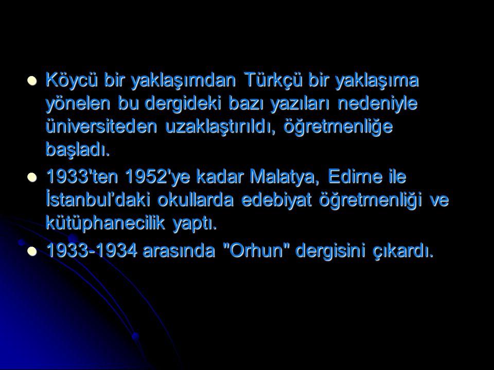 Köycü bir yaklaşımdan Türkçü bir yaklaşıma yönelen bu dergideki bazı yazıları nedeniyle üniversiteden uzaklaştırıldı, öğretmenliğe başladı.