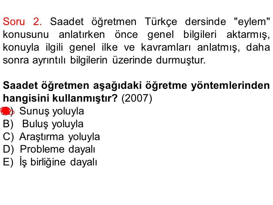Soru 2. Saadet öğretmen Türkçe dersinde eylem konusunu anlatırken önce genel bilgileri aktarmış, konuyla ilgili genel ilke ve kavramları anlatmış, daha sonra ayrıntılı bilgilerin üzerinde durmuştur.