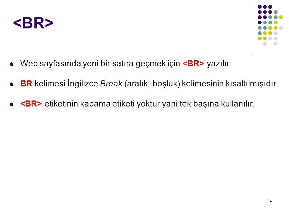 <BR> Web sayfasında yeni bir satıra geçmek için <BR> yazılır. BR kelimesi İngilizce Break (aralık, boşluk) kelimesinin kısaltılmışıdır.