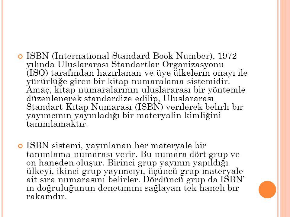 ISBN (International Standard Book Number), 1972 yılında Uluslararası Standartlar Organizasyonu (ISO) tarafından hazırlanan ve üye ülkelerin onayı ile yürürlüğe giren bir kitap numaralama sistemidir. Amaç, kitap numaralarının uluslararası bir yöntemle düzenlenerek standardize edilip, Uluslararası Standart Kitap Numarası (ISBN) verilerek belirli bir yayımcının yayınladığı bir materyalin kimliğini tanımlamaktır.