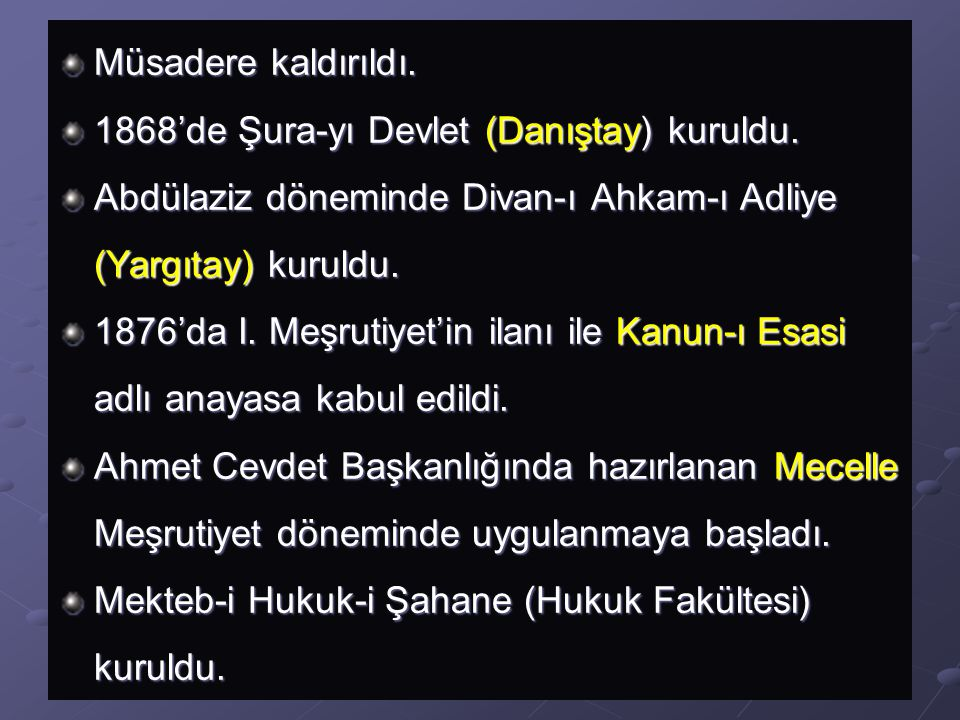 Müsadere kaldırıldı. 1868'de Şura-yı Devlet (Danıştay) kuruldu. Abdülaziz döneminde Divan-ı Ahkam-ı Adliye (Yargıtay) kuruldu.