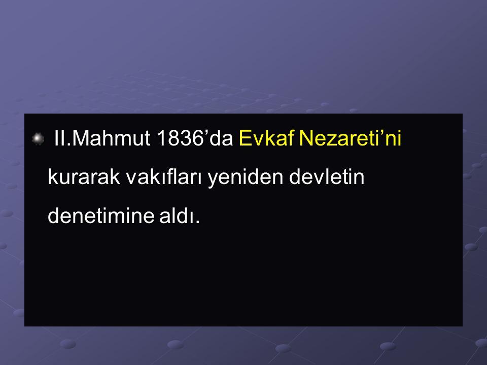 II.Mahmut 1836'da Evkaf Nezareti'ni kurarak vakıfları yeniden devletin denetimine aldı.