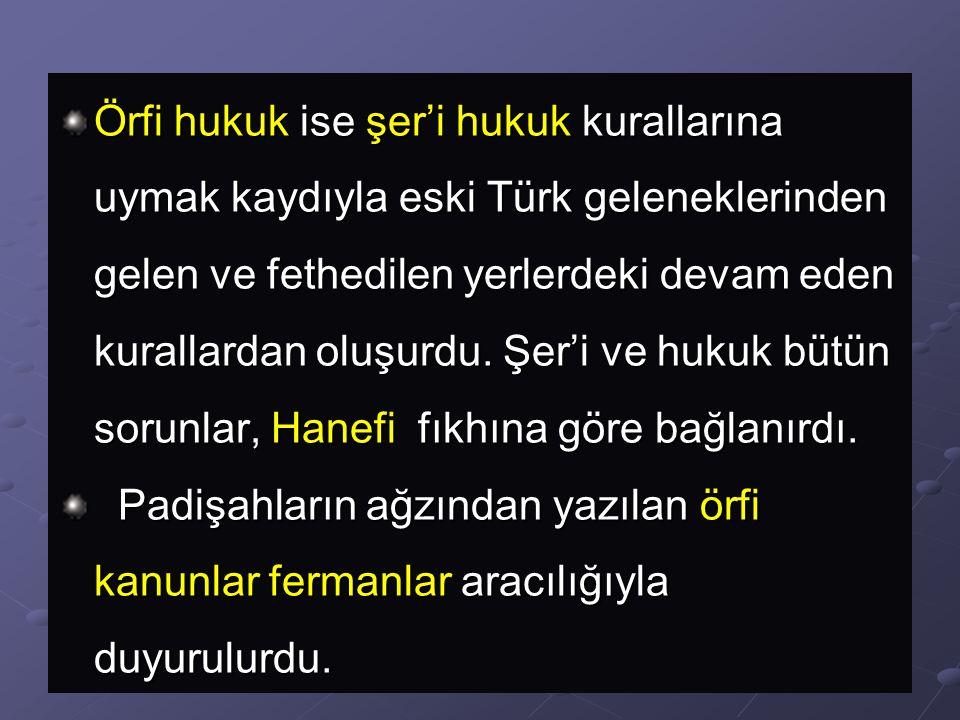 Örfi hukuk ise şer'i hukuk kurallarına uymak kaydıyla eski Türk geleneklerinden gelen ve fethedilen yerlerdeki devam eden kurallardan oluşurdu. Şer'i ve hukuk bütün sorunlar, Hanefi fıkhına göre bağlanırdı.