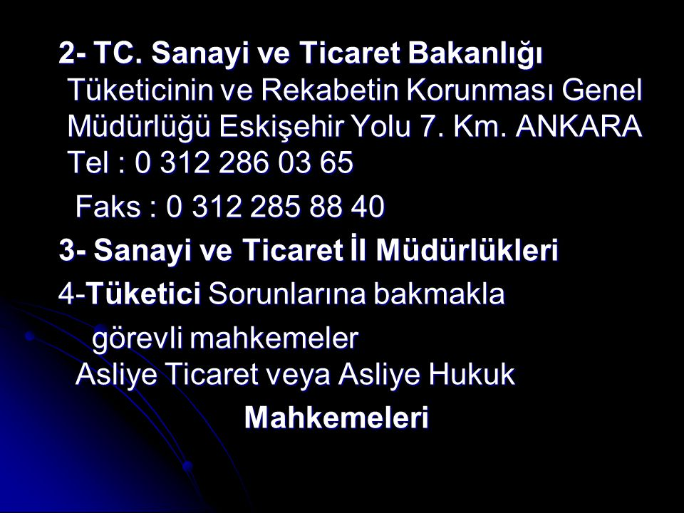 2- TC. Sanayi ve Ticaret Bakanlığı Tüketicinin ve Rekabetin Korunması Genel Müdürlüğü Eskişehir Yolu 7. Km. ANKARA Tel : 0 312 286 03 65