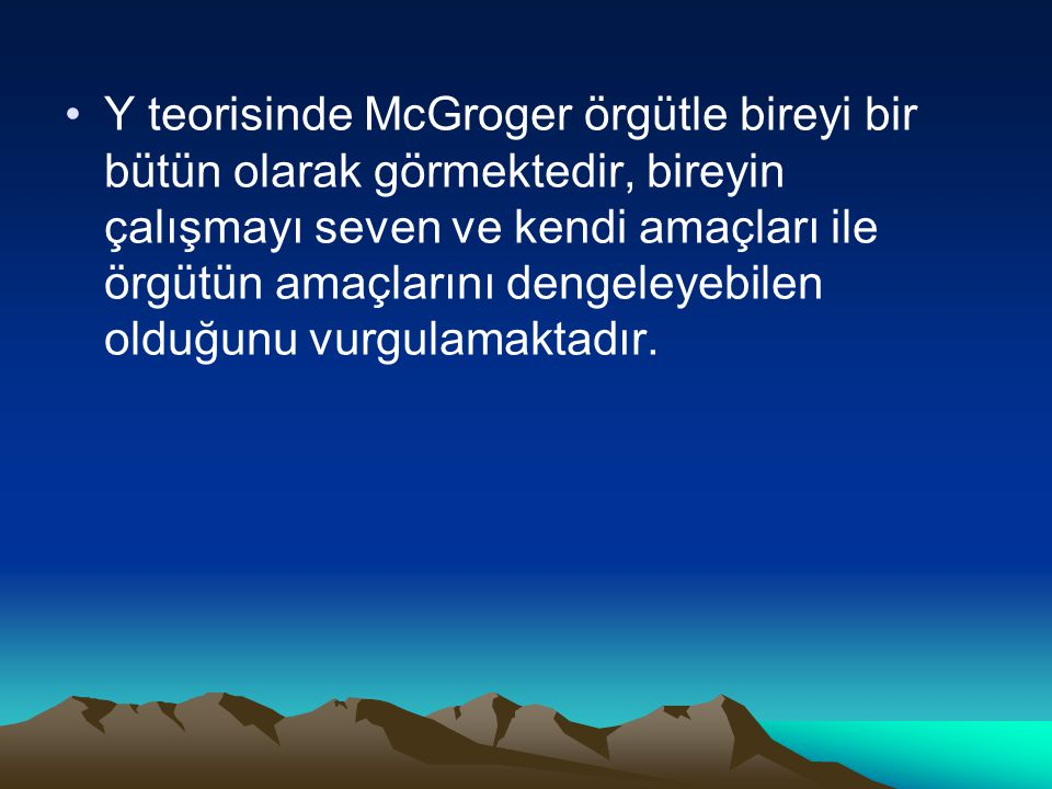 Y teorisinde McGroger örgütle bireyi bir bütün olarak görmektedir, bireyin çalışmayı seven ve kendi amaçları ile örgütün amaçlarını dengeleyebilen olduğunu vurgulamaktadır.
