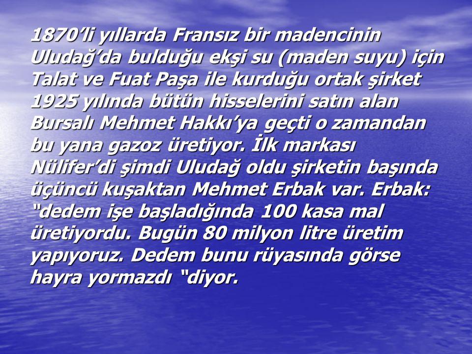 1870'li yıllarda Fransız bir madencinin Uludağ'da bulduğu ekşi su (maden suyu) için Talat ve Fuat Paşa ile kurduğu ortak şirket 1925 yılında bütün hisselerini satın alan Bursalı Mehmet Hakkı'ya geçti o zamandan bu yana gazoz üretiyor.