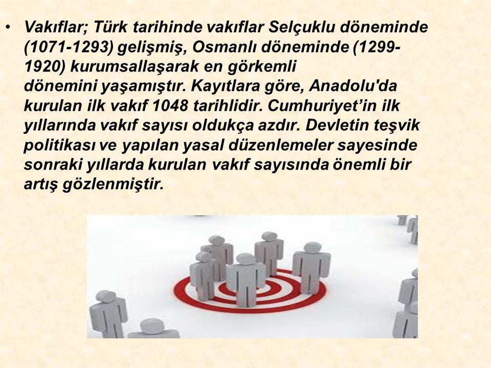 Vakıflar; Türk tarihinde vakıflar Selçuklu döneminde (1071-1293) gelişmiş, Osmanlı döneminde (1299-1920) kurumsallaşarak en görkemli dönemini yaşamıştır.