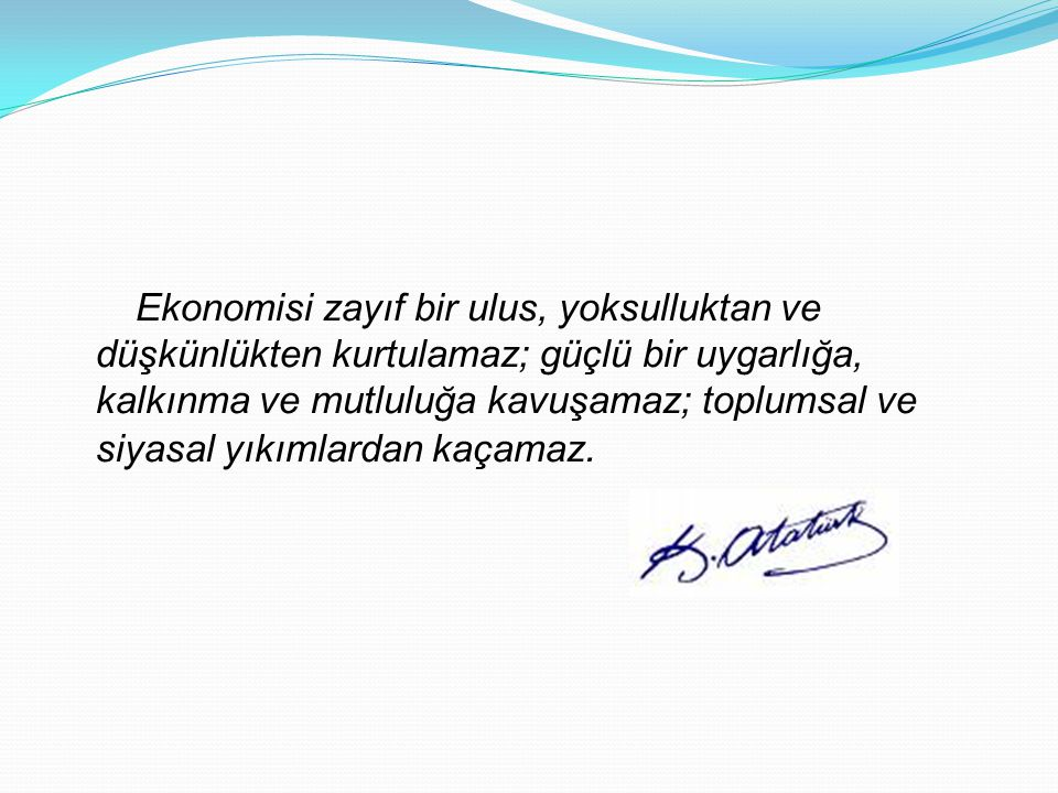 Ekonomisi zayıf bir ulus, yoksulluktan ve düşkünlükten kurtulamaz; güçlü bir uygarlığa, kalkınma ve mutluluğa kavuşamaz; toplumsal ve siyasal yıkımlardan kaçamaz.