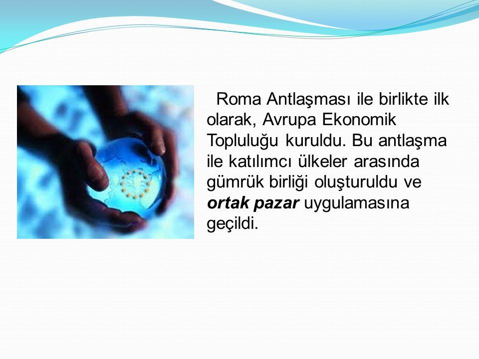 Roma Antlaşması ile birlikte ilk olarak, Avrupa Ekonomik Topluluğu kuruldu.