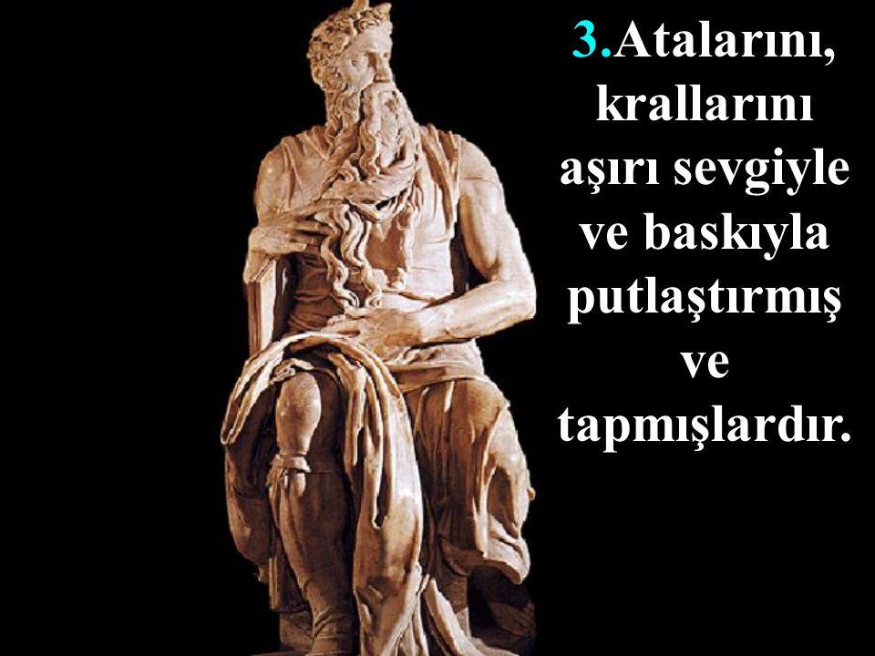 3.Atalarını, krallarını aşırı sevgiyle ve baskıyla putlaştırmış ve tapmışlardır.