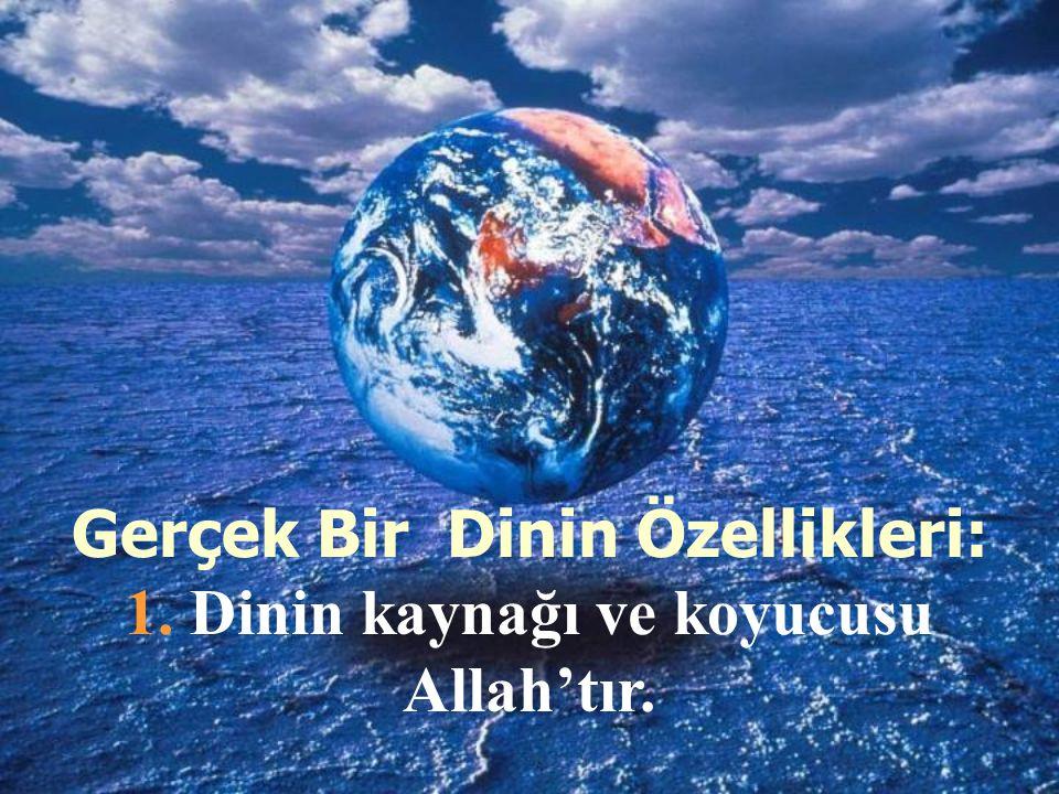 Gerçek Bir Dinin Özellikleri: 1. Dinin kaynağı ve koyucusu Allah'tır.