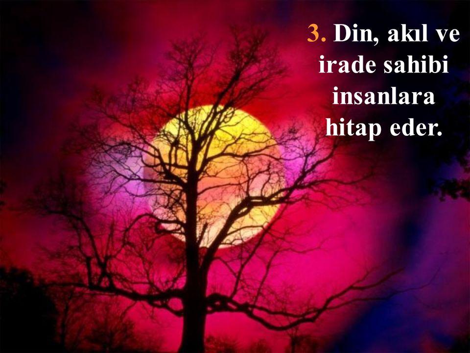 3. Din, akıl ve irade sahibi insanlara hitap eder.