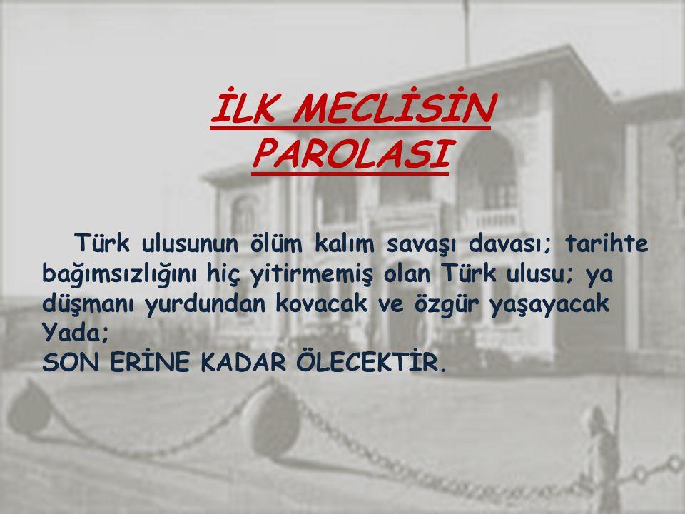 İLK MECLİSİN PAROLASI Türk ulusunun ölüm kalım savaşı davası; tarihte bağımsızlığını hiç yitirmemiş olan Türk ulusu; ya.
