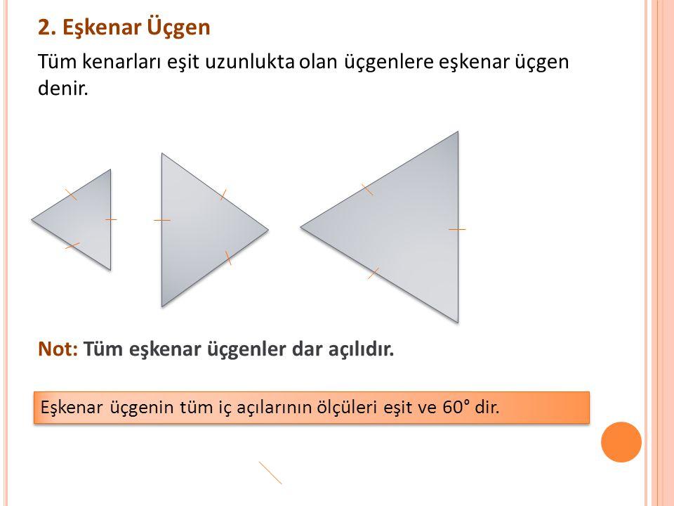 2. Eşkenar Üçgen Tüm kenarları eşit uzunlukta olan üçgenlere eşkenar üçgen denir. Not: Tüm eşkenar üçgenler dar açılıdır.