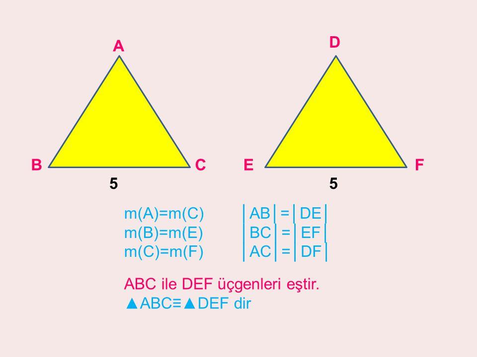 D F. E. 5. A. B. C. 5. m(A)=m(C) m(B)=m(E) m(C)=m(F) │AB│=│DE│ │BC│=│EF│ │AC│=│DF│ ABC ile DEF üçgenleri eştir.