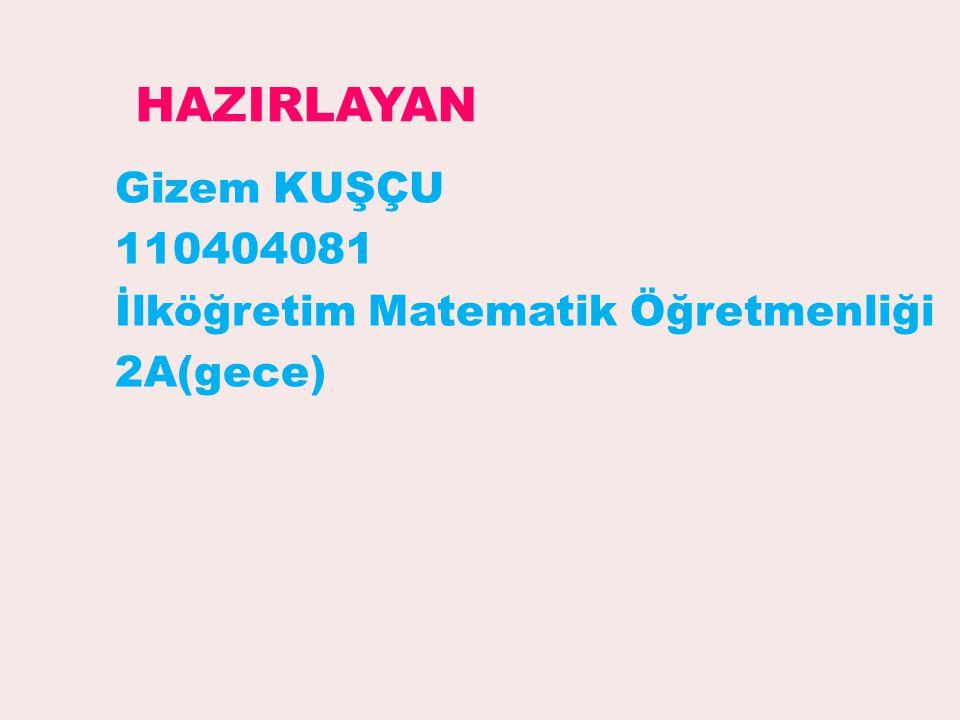 HAZIRLAYAN Gizem KUŞÇU 110404081 İlköğretim Matematik Öğretmenliği 2A(gece)