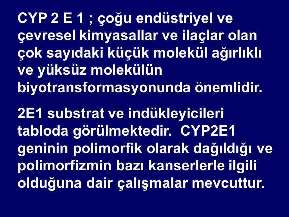 CYP 2 E 1 ; çoğu endüstriyel ve çevresel kimyasallar ve ilaçlar olan çok sayıdaki küçük molekül ağırlıklı ve yüksüz molekülün biyotransformasyonunda önemlidir.