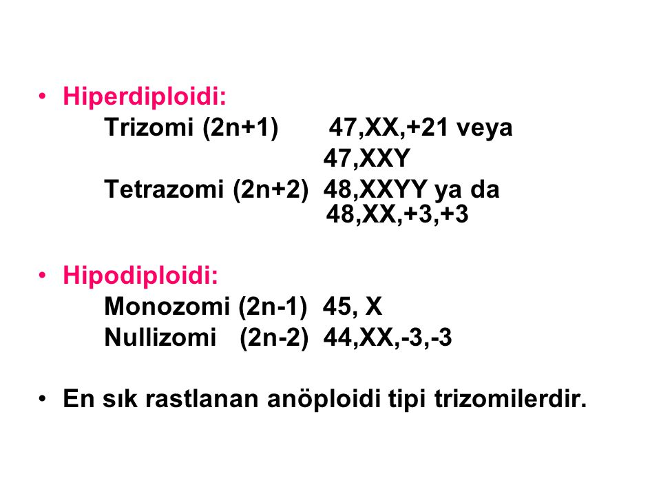 Hiperdiploidi: Trizomi (2n+1) 47,XX,+21 veya. 47,XXY. Tetrazomi (2n+2) 48,XXYY ya da 48,XX,+3,+3.
